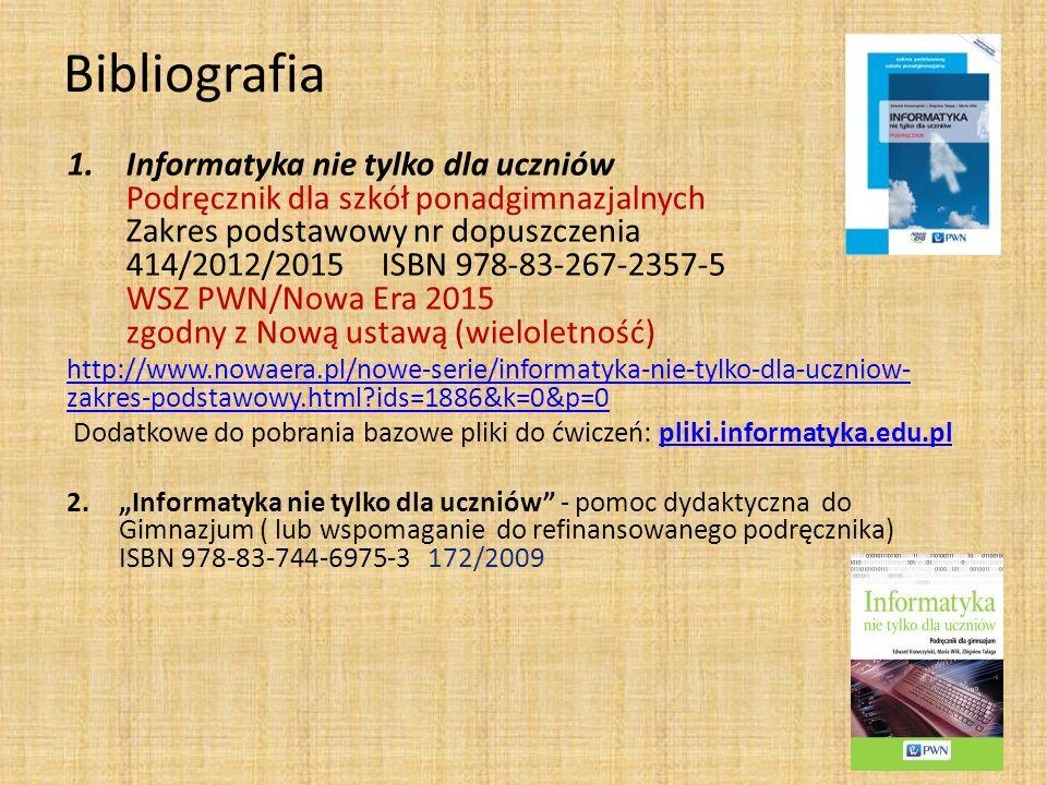 """Bibliografia 1.Informatyka nie tylko dla uczniów Podręcznik dla szkół ponadgimnazjalnych Zakres podstawowy nr dopuszczenia 414/2012/2015ISBN 978-83-267-2357-5 WSZ PWN/Nowa Era 2015 zgodny z Nową ustawą (wieloletność) http://www.nowaera.pl/nowe-serie/informatyka-nie-tylko-dla-uczniow- zakres-podstawowy.html ids=1886&k=0&p=0 Dodatkowe do pobrania bazowe pliki do ćwiczeń: pliki.informatyka.edu.plpliki.informatyka.edu.pl 2.""""Informatyka nie tylko dla uczniów - pomoc dydaktyczna do Gimnazjum ( lub wspomaganie do refinansowanego podręcznika) ISBN 978-83-744-6975-3 172/2009"""