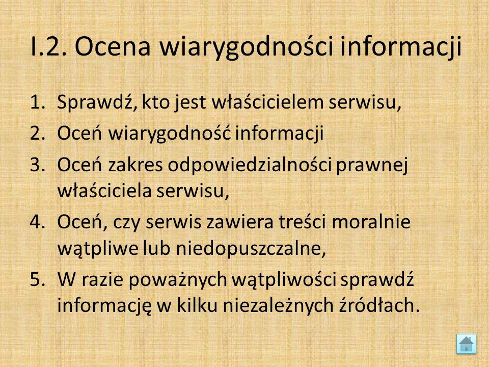 I.2. Ocena wiarygodności informacji 1.Sprawdź, kto jest właścicielem serwisu, 2.Oceń wiarygodność informacji 3.Oceń zakres odpowiedzialności prawnej w