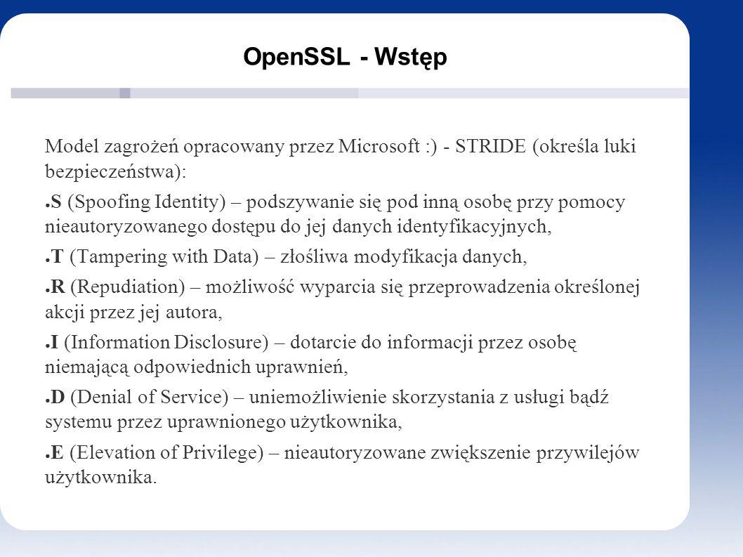 OpenSSL - Wstęp Model zagrożeń opracowany przez Microsoft :) - STRIDE (określa luki bezpieczeństwa): ● S (Spoofing Identity) – podszywanie się pod inną osobę przy pomocy nieautoryzowanego dostępu do jej danych identyfikacyjnych, ● T (Tampering with Data) – złośliwa modyfikacja danych, ● R (Repudiation) – możliwość wyparcia się przeprowadzenia określonej akcji przez jej autora, ● I (Information Disclosure) – dotarcie do informacji przez osobę niemającą odpowiednich uprawnień, ● D (Denial of Service) – uniemożliwienie skorzystania z usługi bądź systemu przez uprawnionego użytkownika, ● E (Elevation of Privilege) – nieautoryzowane zwiększenie przywilejów użytkownika.