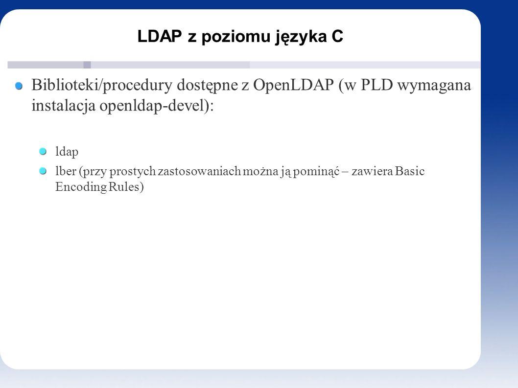 LDAP z poziomu języka C Inicjacja struktury LDAP i połączenie z serwerem Funkcja ldap_init W pliku ldap.h można odnaleźć strukturę LDAP – funkcja zwraca wskaźnik do niej.