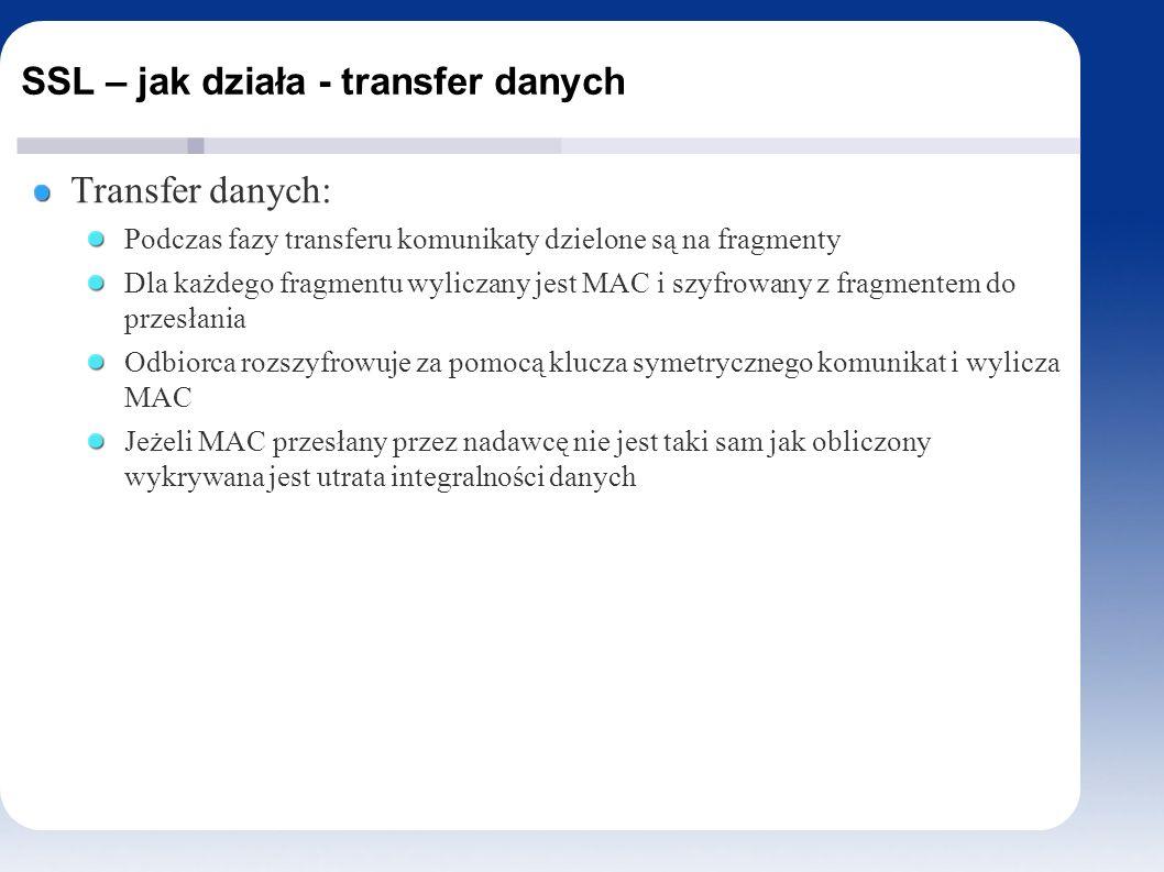 SSL – jak działa - transfer danych Transfer danych: Podczas fazy transferu komunikaty dzielone są na fragmenty Dla każdego fragmentu wyliczany jest MAC i szyfrowany z fragmentem do przesłania Odbiorca rozszyfrowuje za pomocą klucza symetrycznego komunikat i wylicza MAC Jeżeli MAC przesłany przez nadawcę nie jest taki sam jak obliczony wykrywana jest utrata integralności danych