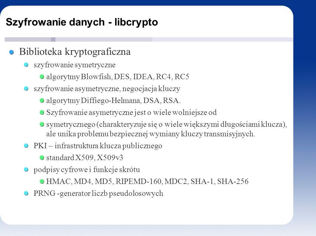 Szyfrowanie danych - libcrypto Biblioteka kryptograficzna szyfrowanie symetryczne algorytmy Blowfish, DES, IDEA, RC4, RC5 szyfrowanie asymetryczne, negocjacja kluczy algorytmy Diffiego-Helmana, DSA, RSA.