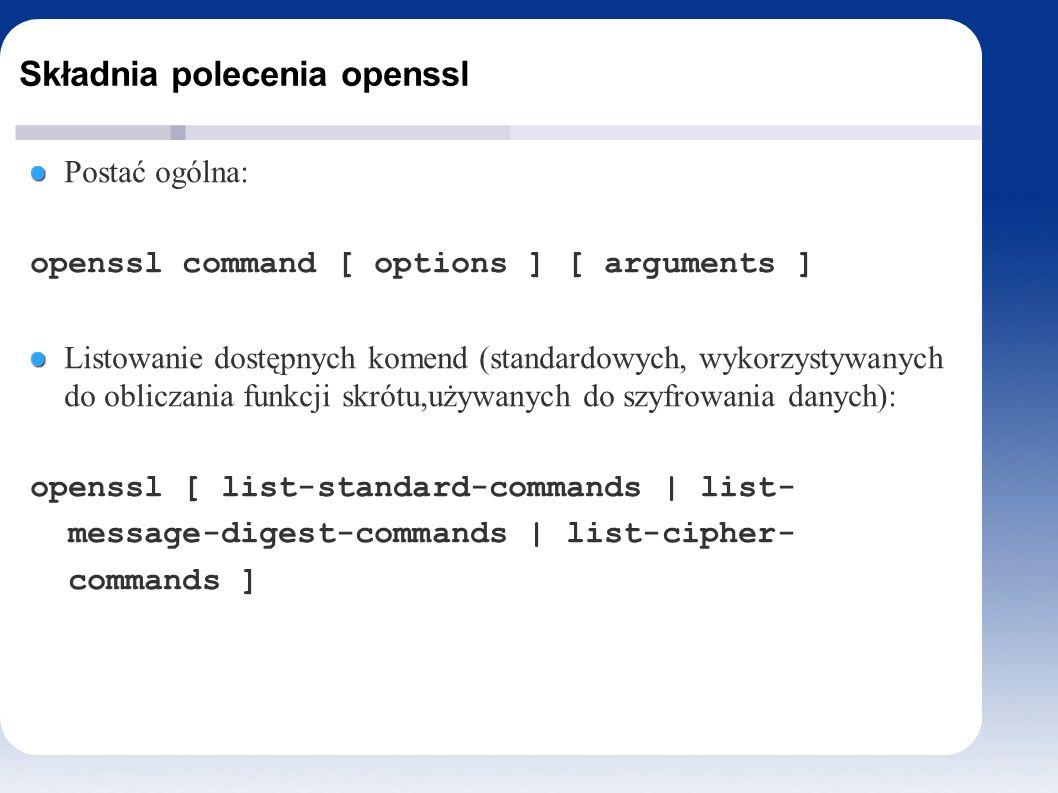 Składnia polecenia openssl Postać ogólna: openssl command [ options ] [ arguments ] Listowanie dostępnych komend (standardowych, wykorzystywanych do obliczania funkcji skrótu,używanych do szyfrowania danych): openssl [ list-standard-commands | list- message-digest-commands | list-cipher- commands ]
