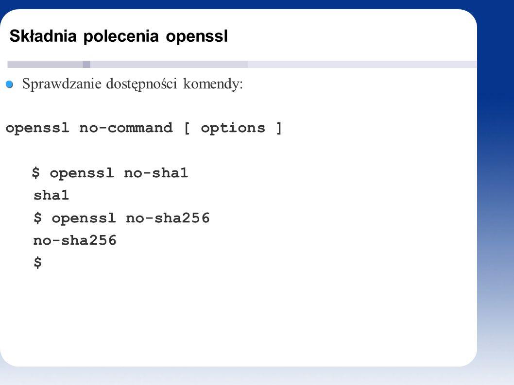 Składnia polecenia openssl Sprawdzanie dostępności komendy: openssl no-command [ options ] $ openssl no-sha1 sha1 $ openssl no-sha256 no-sha256 $