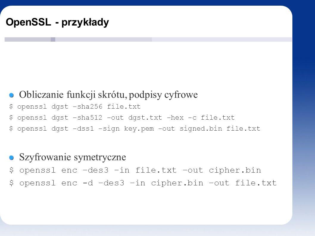 OpenSSL - przykłady Obliczanie funkcji skrótu, podpisy cyfrowe $ openssl dgst –sha256 file.txt $ openssl dgst –sha512 –out dgst.txt –hex -c file.txt $ openssl dgst –dss1 –sign key.pem –out signed.bin file.txt Szyfrowanie symetryczne $ openssl enc –des3 –in file.txt –out cipher.bin $ openssl enc -d –des3 –in cipher.bin –out file.txt