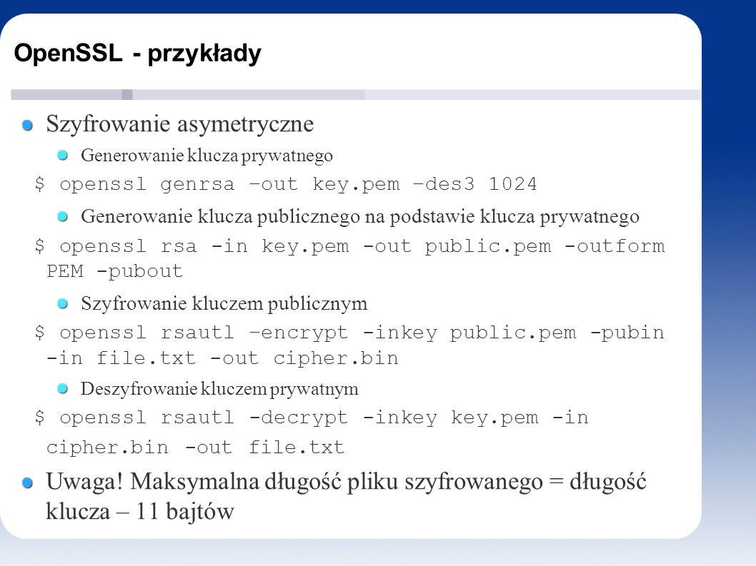 OpenSSL - przykłady Szyfrowanie asymetryczne Generowanie klucza prywatnego $ openssl genrsa –out key.pem –des3 1024 Generowanie klucza publicznego na podstawie klucza prywatnego $ openssl rsa -in key.pem -out public.pem -outform PEM -pubout Szyfrowanie kluczem publicznym $ openssl rsautl –encrypt -inkey public.pem -pubin -in file.txt -out cipher.bin Deszyfrowanie kluczem prywatnym $ openssl rsautl -decrypt -inkey key.pem -in cipher.bin -out file.txt Uwaga.