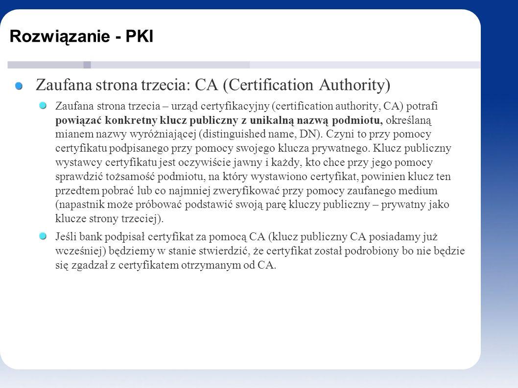 Rozwiązanie - PKI Zaufana strona trzecia: CA (Certification Authority) Zaufana strona trzecia – urząd certyfikacyjny (certification authority, CA) potrafi powiązać konkretny klucz publiczny z unikalną nazwą podmiotu, określaną mianem nazwy wyróżniającej (distinguished name, DN).