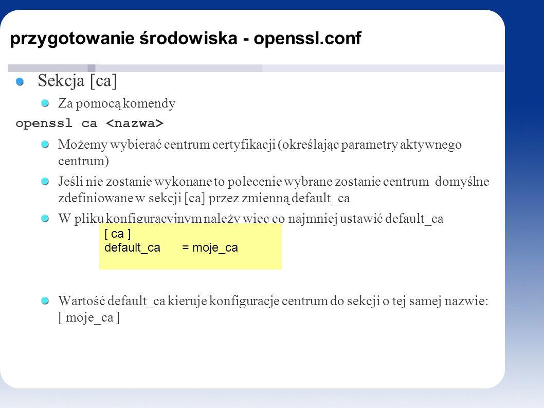 przygotowanie środowiska - openssl.conf Sekcja [ca] Za pomocą komendy openssl ca Możemy wybierać centrum certyfikacji (określając parametry aktywnego centrum) Jeśli nie zostanie wykonane to polecenie wybrane zostanie centrum domyślne zdefiniowane w sekcji [ca] przez zmienną default_ca W pliku konfiguracyjnym należy więc co najmniej ustawić default_ca Wartość default_ca kieruje konfiguracje centrum do sekcji o tej samej nazwie: [ moje_ca ] [ ca ] default_ca = moje_ca