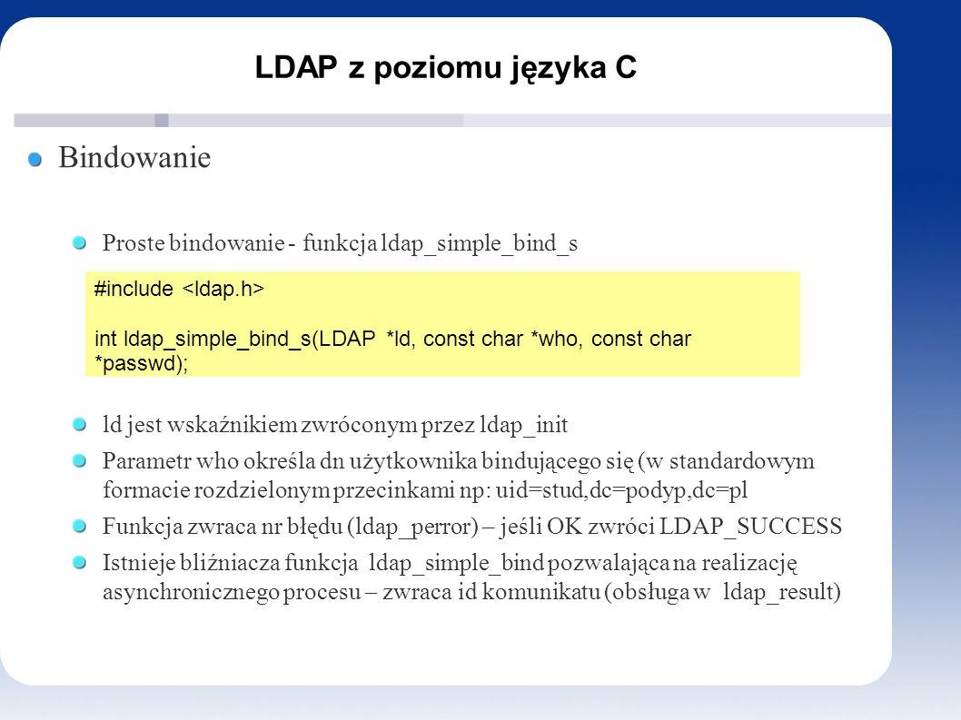 LDAP z poziomu języka C Bindowanie Proste bindowanie - funkcja ldap_simple_bind_s ld jest wskaźnikiem zwróconym przez ldap_init Parametr who określa dn użytkownika bindującego się (w standardowym formacie rozdzielonym przecinkami np: uid=stud,dc=podyp,dc=pl Funkcja zwraca nr błędu (ldap_perror) – jeśli OK zwróci LDAP_SUCCESS Istnieje bliźniacza funkcja ldap_simple_bind pozwalająca na realizację asynchronicznego procesu – zwraca id komunikatu (obsługa w ldap_result) #include int ldap_simple_bind_s(LDAP *ld, const char *who, const char *passwd);