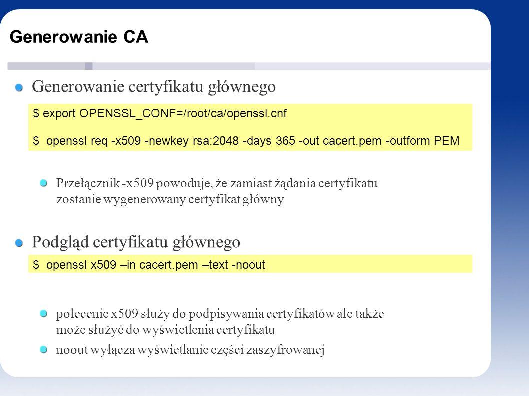 Generowanie CA Generowanie certyfikatu głównego Przełącznik -x509 powoduje, że zamiast żądania certyfikatu zostanie wygenerowany certyfikat główny Podgląd certyfikatu głównego polecenie x509 służy do podpisywania certyfikatów ale także może służyć do wyświetlenia certyfikatu noout wyłącza wyświetlanie części zaszyfrowanej $ export OPENSSL_CONF=/root/ca/openssl.cnf $ openssl req -x509 -newkey rsa:2048 -days 365 -out cacert.pem -outform PEM $ openssl x509 –in cacert.pem –text -noout