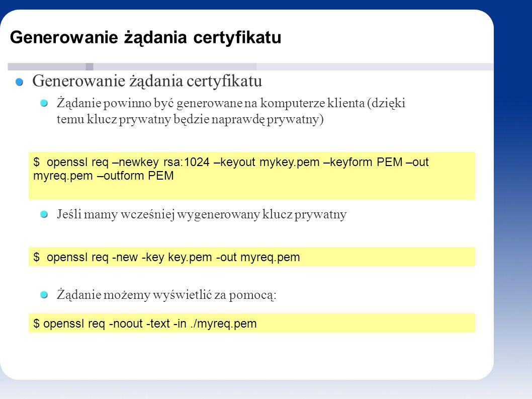Generowanie żądania certyfikatu Żądanie powinno być generowane na komputerze klienta (dzięki temu klucz prywatny będzie naprawdę prywatny) Jeśli mamy wcześniej wygenerowany klucz prywatny Żądanie możemy wyświetlić za pomocą: $ openssl req –newkey rsa:1024 –keyout mykey.pem –keyform PEM –out myreq.pem –outform PEM $ openssl req -new -key key.pem -out myreq.pem $ openssl req -noout -text -in./myreq.pem