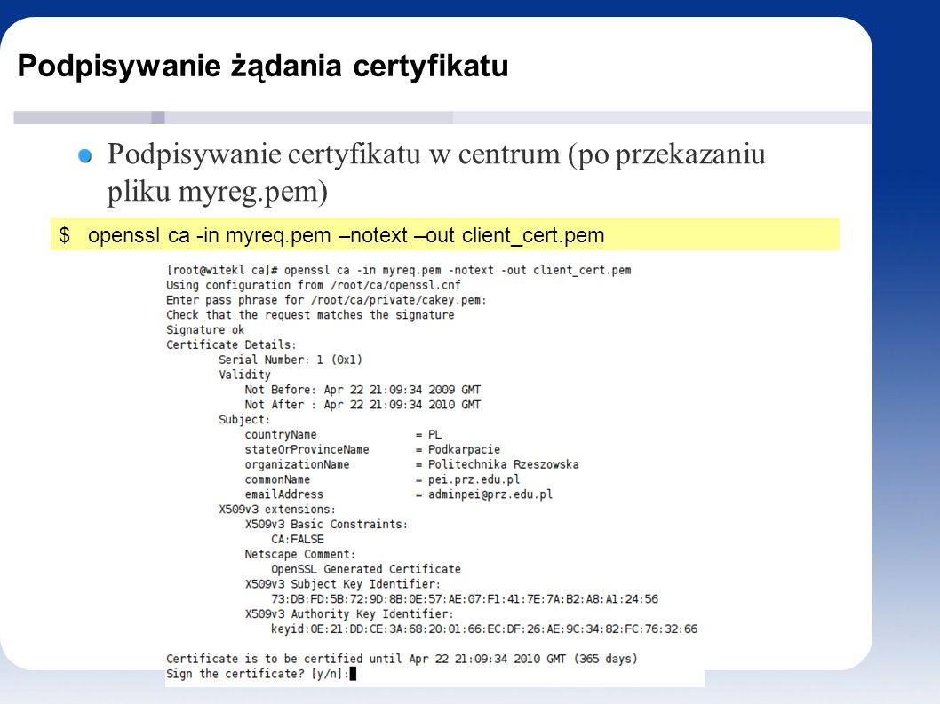 Podpisywanie żądania certyfikatu Podpisywanie certyfikatu w centrum (po przekazaniu pliku myreg.pem) $ openssl ca -in myreq.pem –notext –out client_cert.pem