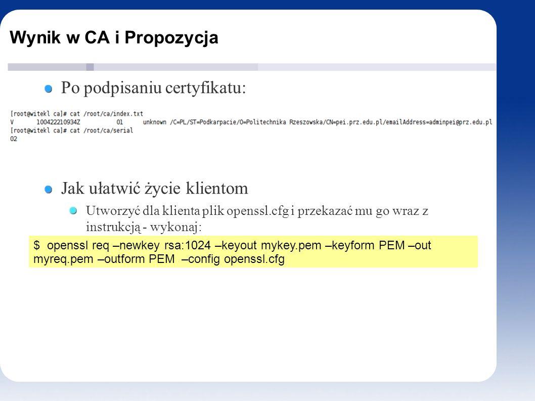Wynik w CA i Propozycja Po podpisaniu certyfikatu: Jak ułatwić życie klientom Utworzyć dla klienta plik openssl.cfg i przekazać mu go wraz z instrukcją - wykonaj: $ openssl req –newkey rsa:1024 –keyout mykey.pem –keyform PEM –out myreq.pem –outform PEM –config openssl.cfg