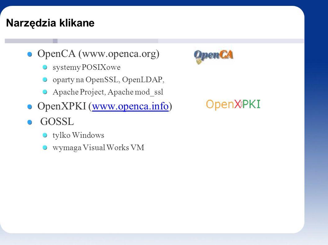 Narzędzia klikane OpenCA (www.openca.org) systemy POSIXowe oparty na OpenSSL, OpenLDAP, Apache Project, Apache mod_ssl OpenXPKI (www.openca.info)www.openca.info GOSSL tylko Windows wymaga Visual Works VM