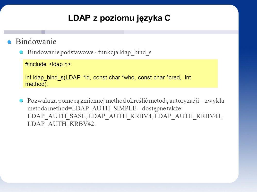 LDAP z poziomu języka C Bindowanie Bindowanie podstawowe - funkcja ldap_bind_s Pozwala za pomocą zmiennej method określić metodę autoryzacji – zwykła metoda method=LDAP_AUTH_SIMPLE – dostępne także: LDAP_AUTH_SASL, LDAP_AUTH_KRBV4, LDAP_AUTH_KRBV41, LDAP_AUTH_KRBV42.