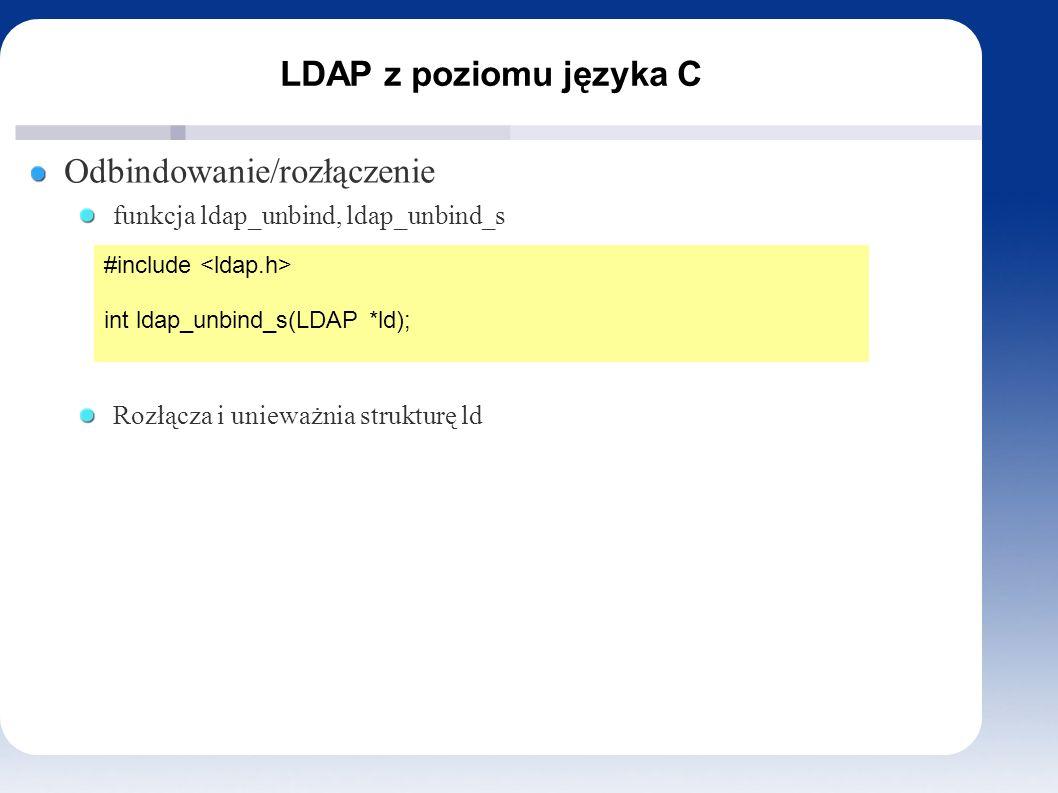 LDAP z poziomu języka C Odbindowanie/rozłączenie funkcja ldap_unbind, ldap_unbind_s Rozłącza i unieważnia strukturę ld #include int ldap_unbind_s(LDAP *ld);