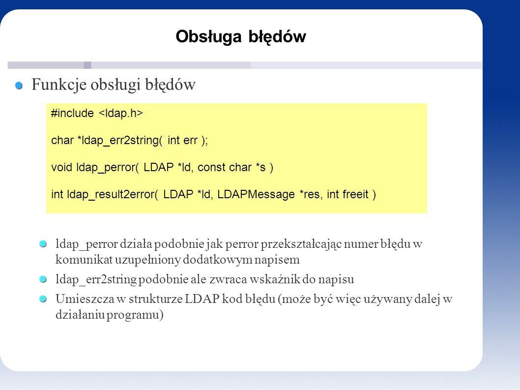 Obsługa błędów Funkcje obsługi błędów ldap_perror działa podobnie jak perror przekształcając numer błędu w komunikat uzupełniony dodatkowym napisem ldap_err2string podobnie ale zwraca wskaźnik do napisu Umieszcza w strukturze LDAP kod błędu (może być więc używany dalej w działaniu programu) #include char *ldap_err2string( int err ); void ldap_perror( LDAP *ld, const char *s ) int ldap_result2error( LDAP *ld, LDAPMessage *res, int freeit )