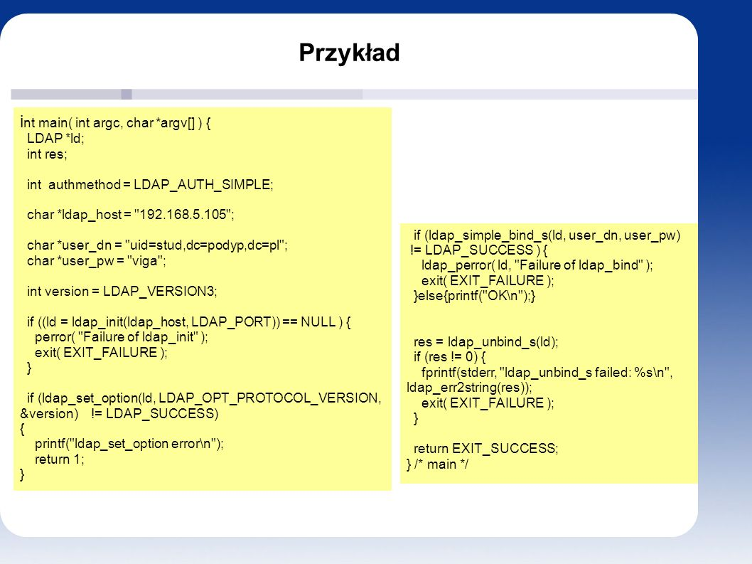 Przykład i nt main( int argc, char *argv[] ) { LDAP *ld; int res; int authmethod = LDAP_AUTH_SIMPLE; char *ldap_host =