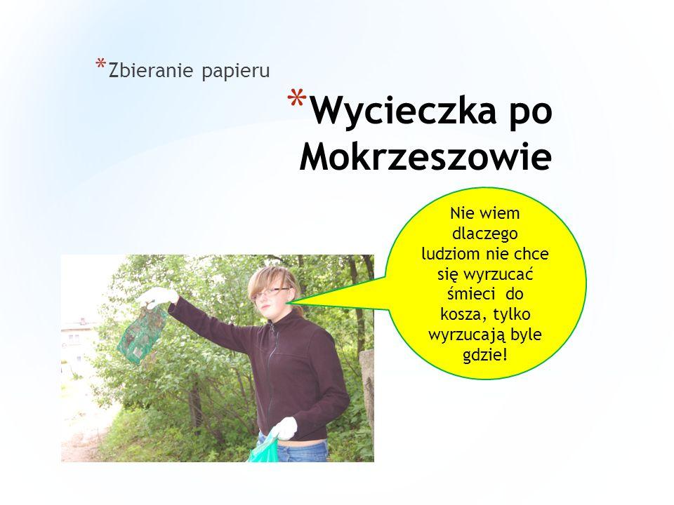* Wycieczka po Mokrzeszowie * Zbieranie papieru Nie wiem dlaczego ludziom nie chce się wyrzucać śmieci do kosza, tylko wyrzucają byle gdzie!