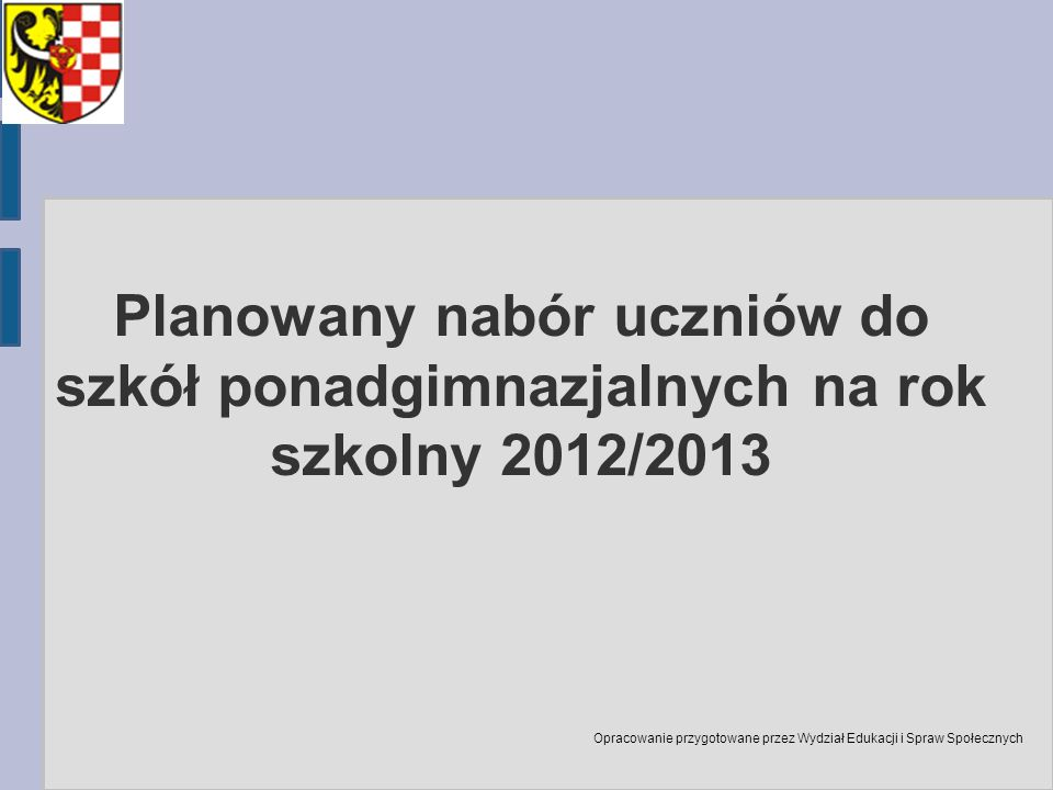 Planowany nabór uczniów do szkół ponadgimnazjalnych na rok szkolny 2012/2013 Opracowanie przygotowane przez Wydział Edukacji i Spraw Społecznych