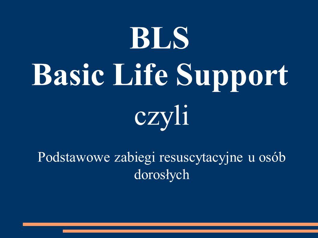 czyli Podstawowe zabiegi resuscytacyjne u osób dorosłych BLS Basic Life Support