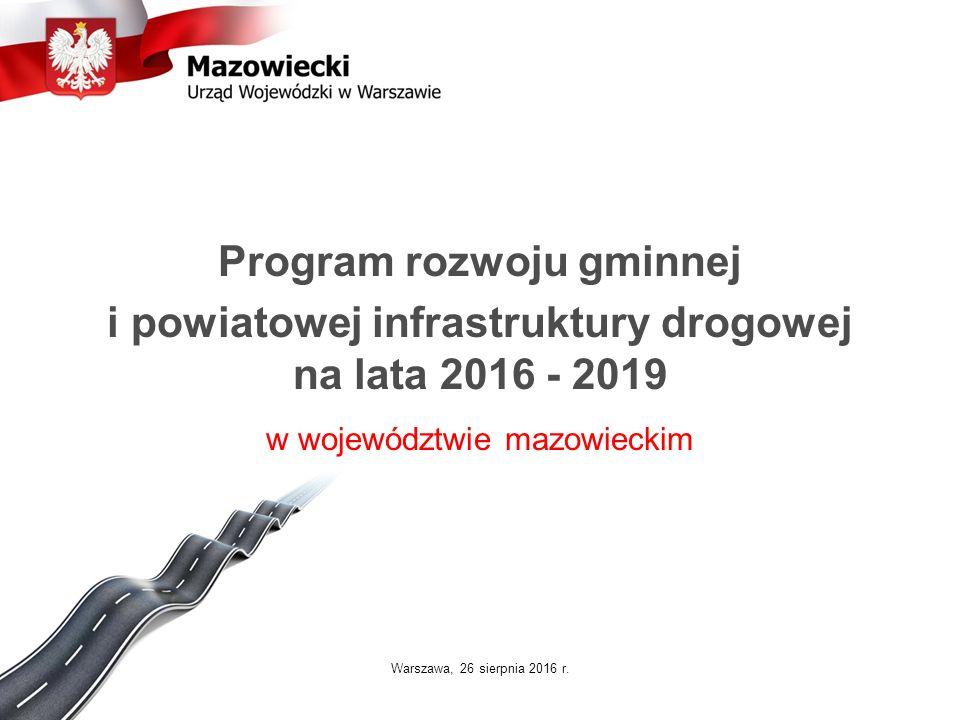 Program rozwoju gminnej i powiatowej infrastruktury drogowej na lata 2016 - 2019 w województwie mazowieckim Warszawa, 26 sierpnia 2016 r.