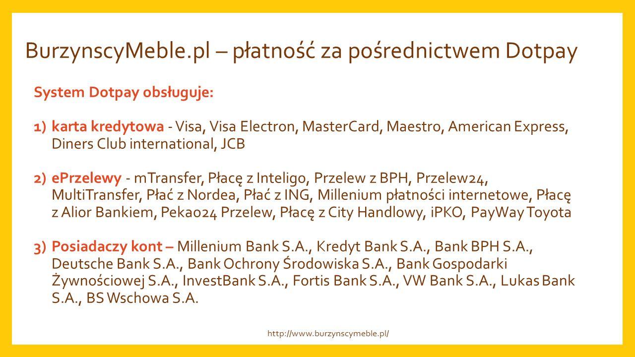 BurzynscyMeble.pl – płatność za pośrednictwem Dotpay System Dotpay obsługuje: 1)karta kredytowa - Visa, Visa Electron, MasterCard, Maestro, American Express, Diners Club international, JCB 2)ePrzelewy - mTransfer, Płacę z Inteligo, Przelew z BPH, Przelew24, MultiTransfer, Płać z Nordea, Płać z ING, Millenium płatności internetowe, Płacę z Alior Bankiem, Pekao24 Przelew, Płacę z City Handlowy, iPKO, PayWay Toyota 3)Posiadaczy kont – Millenium Bank S.A., Kredyt Bank S.A., Bank BPH S.A., Deutsche Bank S.A., Bank Ochrony Środowiska S.A., Bank Gospodarki Żywnościowej S.A., InvestBank S.A., Fortis Bank S.A., VW Bank S.A., Lukas Bank S.A., BS Wschowa S.A.