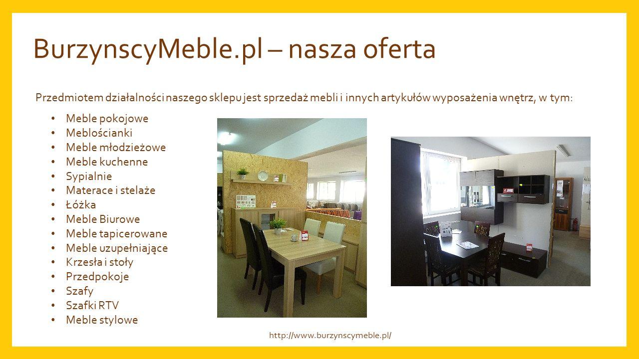 BurzynscyMeble.pl – nasza oferta Przedmiotem działalności naszego sklepu jest sprzedaż mebli i innych artykułów wyposażenia wnętrz, w tym: Meble pokojowe Meblościanki Meble młodzieżowe Meble kuchenne Sypialnie Materace i stelaże Łóżka Meble Biurowe Meble tapicerowane Meble uzupełniające Krzesła i stoły Przedpokoje Szafy Szafki RTV Meble stylowe http://www.burzynscymeble.pl/