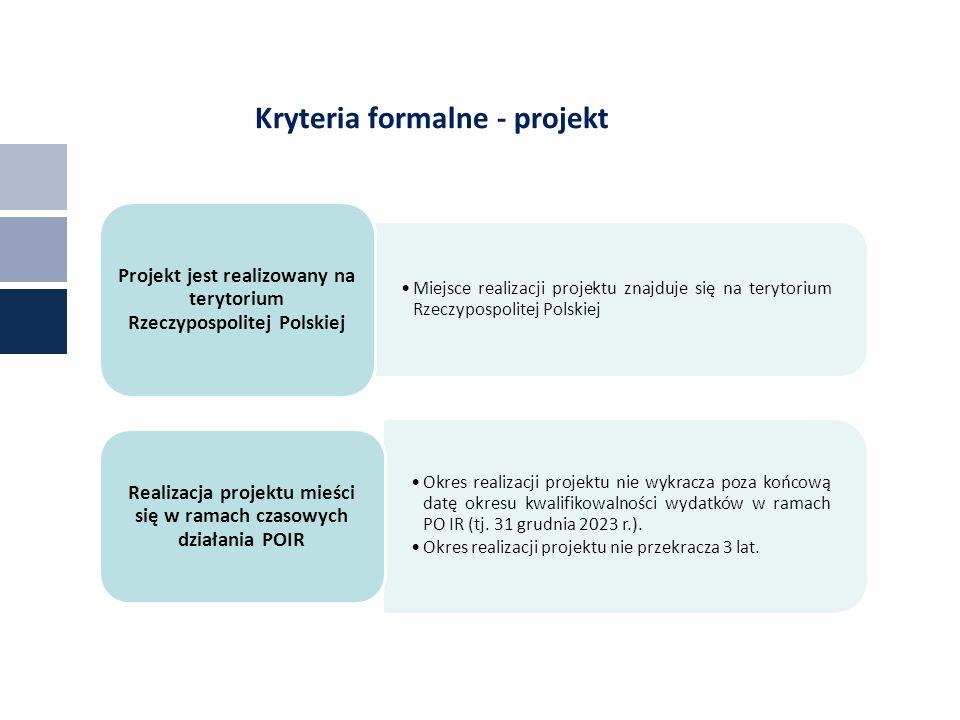 Kryteria formalne - projekt Miejsce realizacji projektu znajduje się na terytorium Rzeczypospolitej Polskiej Projekt jest realizowany na terytorium Rzeczypospolitej Polskiej Okres realizacji projektu nie wykracza poza końcową datę okresu kwalifikowalności wydatków w ramach PO IR (tj.