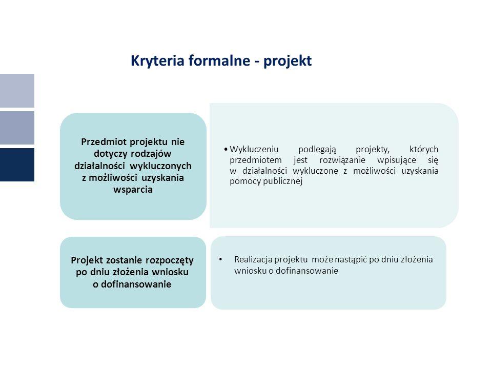 Kryteria formalne - projekt Wykluczeniu podlegają projekty, których przedmiotem jest rozwiązanie wpisujące się w działalności wykluczone z możliwości uzyskania pomocy publicznej Przedmiot projektu nie dotyczy rodzajów działalności wykluczonych z możliwości uzyskania wsparcia Projekt zostanie rozpoczęty po dniu złożenia wniosku o dofinansowanie Realizacja projektu może nastąpić po dniu złożenia wniosku o dofinansowanie