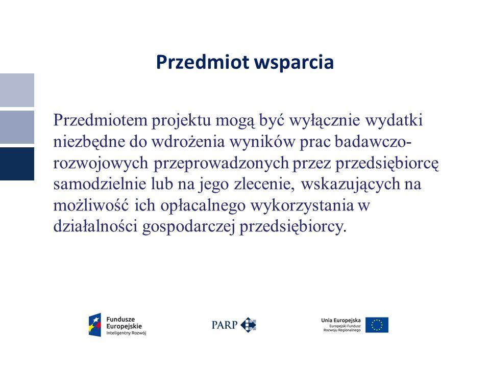 Przedmiot wsparcia Przedmiotem projektu mogą być wyłącznie wydatki niezbędne do wdrożenia wyników prac badawczo- rozwojowych przeprowadzonych przez przedsiębiorcę samodzielnie lub na jego zlecenie, wskazujących na możliwość ich opłacalnego wykorzystania w działalności gospodarczej przedsiębiorcy.