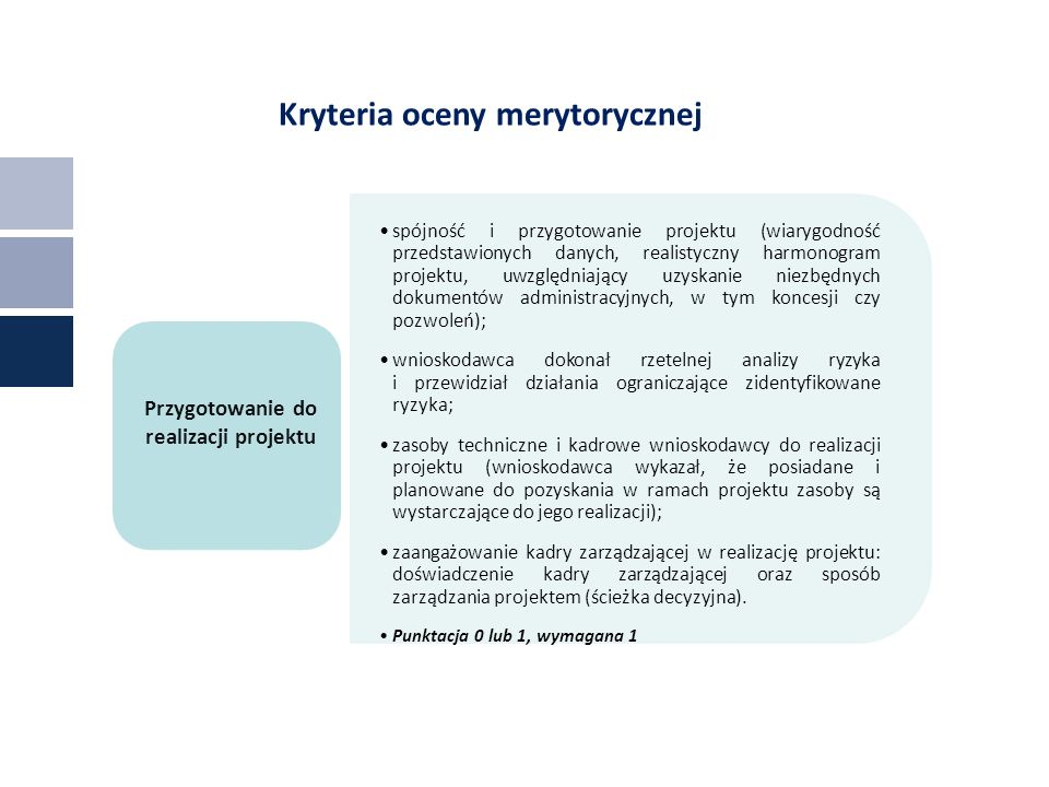 Kryteria oceny merytorycznej spójność i przygotowanie projektu (wiarygodność przedstawionych danych, realistyczny harmonogram projektu, uwzględniający uzyskanie niezbędnych dokumentów administracyjnych, w tym koncesji czy pozwoleń); wnioskodawca dokonał rzetelnej analizy ryzyka i przewidział działania ograniczające zidentyfikowane ryzyka; zasoby techniczne i kadrowe wnioskodawcy do realizacji projektu (wnioskodawca wykazał, że posiadane i planowane do pozyskania w ramach projektu zasoby są wystarczające do jego realizacji); zaangażowanie kadry zarządzającej w realizację projektu: doświadczenie kadry zarządzającej oraz sposób zarządzania projektem (ścieżka decyzyjna).