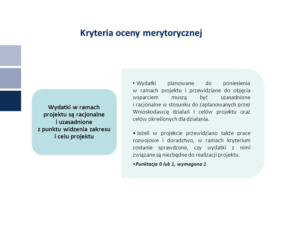 Kryteria oceny merytorycznej Wydatki planowane do poniesienia w ramach projektu i przewidziane do objęcia wsparciem muszą być uzasadnione i racjonalne w stosunku do zaplanowanych przez Wnioskodawcę działań i celów projektu oraz celów określonych dla działania.