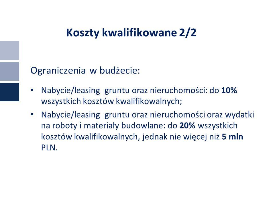 Koszty kwalifikowane 2/2 Ograniczenia w budżecie: Nabycie/leasing gruntu oraz nieruchomości: do 10% wszystkich kosztów kwalifikowalnych; Nabycie/leasing gruntu oraz nieruchomości oraz wydatki na roboty i materiały budowlane: do 20% wszystkich kosztów kwalifikowalnych, jednak nie więcej niż 5 mln PLN.