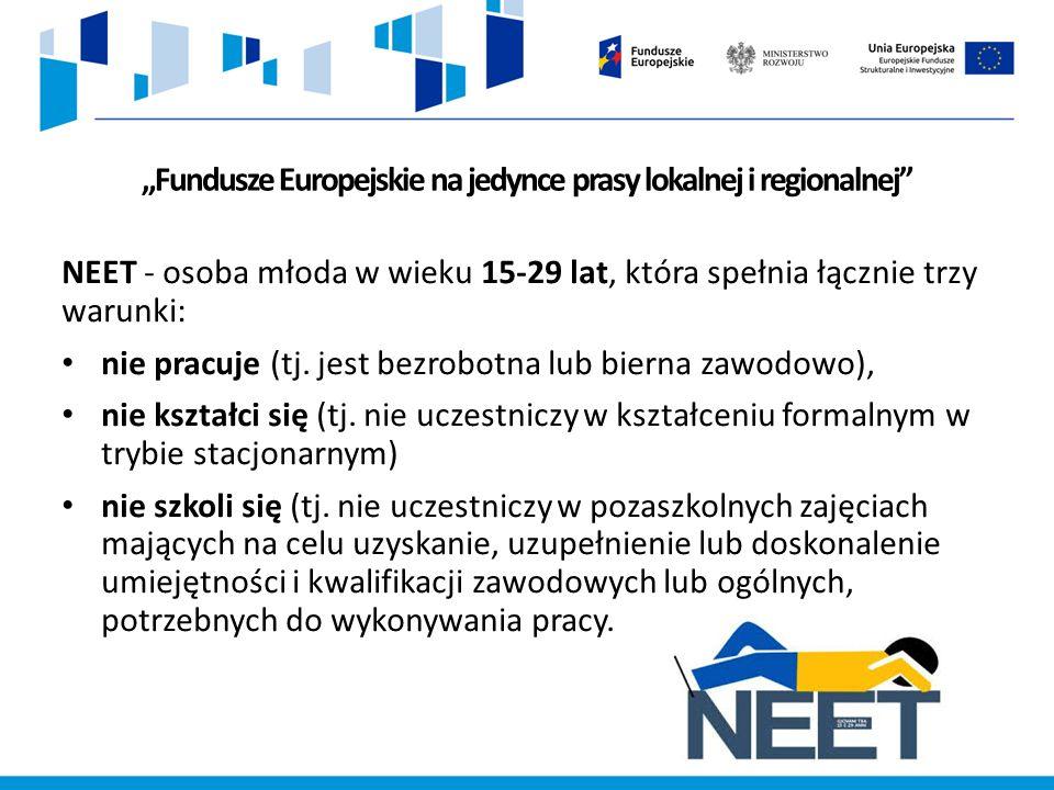 """""""Fundusze Europejskie na jedynce prasy lokalnej i regionalnej NEET - osoba młoda w wieku 15-29 lat, która spełnia łącznie trzy warunki: nie pracuje (tj."""