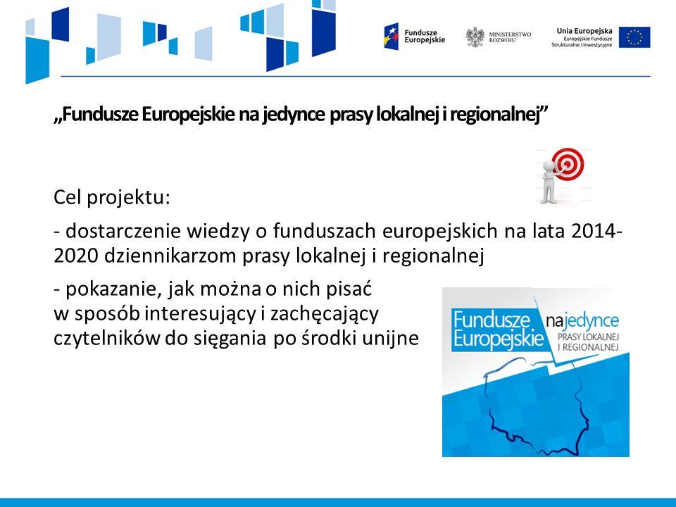 """""""Fundusze Europejskie na jedynce prasy lokalnej i regionalnej Cel projektu: - dostarczenie wiedzy o funduszach europejskich na lata 2014- 2020 dziennikarzom prasy lokalnej i regionalnej - pokazanie, jak można o nich pisać w sposób interesujący i zachęcający czytelników do sięgania po środki unijne"""