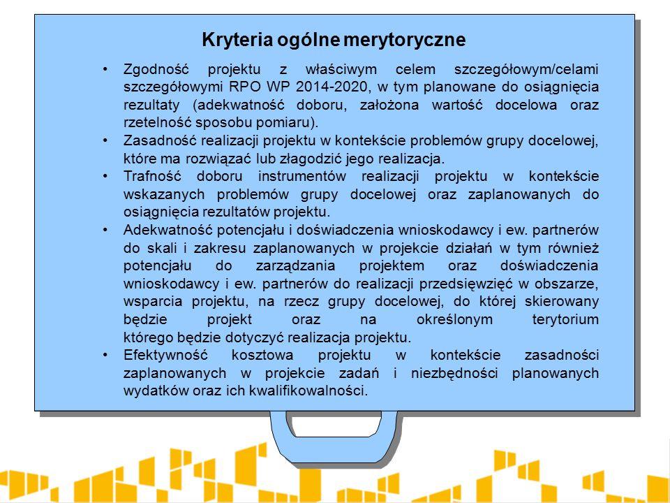 Kryteria ogólne merytoryczne Zgodność projektu z właściwym celem szczegółowym/celami szczegółowymi RPO WP 2014-2020, w tym planowane do osiągnięcia rezultaty (adekwatność doboru, założona wartość docelowa oraz rzetelność sposobu pomiaru).