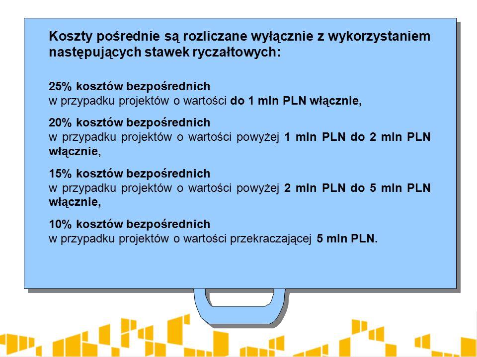 Koszty pośrednie są rozliczane wyłącznie z wykorzystaniem następujących stawek ryczałtowych: 25% kosztów bezpośrednich w przypadku projektów o wartości do 1 mln PLN włącznie, 20% kosztów bezpośrednich w przypadku projektów o wartości powyżej 1 mln PLN do 2 mln PLN włącznie, 15% kosztów bezpośrednich w przypadku projektów o wartości powyżej 2 mln PLN do 5 mln PLN włącznie, 10% kosztów bezpośrednich w przypadku projektów o wartości przekraczającej 5 mln PLN.