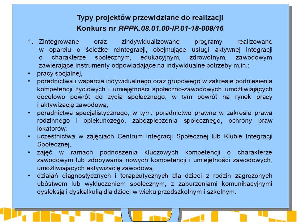 Typy projektów przewidziane do realizacji Konkurs nr RPPK.08.01.00-IP.01-18-009/16 1.Zintegrowane oraz zindywidualizowane programy realizowane w oparciu o ścieżkę reintegracji, obejmujące usługi aktywnej integracji o charakterze społecznym, edukacyjnym, zdrowotnym, zawodowym zawierające instrumenty odpowiadające na indywidualne potrzeby m.in.: pracy socjalnej, poradnictwa i wsparcia indywidualnego oraz grupowego w zakresie podniesienia kompetencji życiowych i umiejętności społeczno-zawodowych umożliwiających docelowo powrót do życia społecznego, w tym powrót na rynek pracy i aktywizację zawodową, poradnictwa specjalistycznego, w tym: poradnictwo prawne w zakresie prawa rodzinnego i opiekuńczego, zabezpieczenia społecznego, ochrony praw lokatorów, uczestnictwa w zajęciach Centrum Integracji Społecznej lub Klubie Integracji Społecznej, zajęć w ramach podnoszenia kluczowych kompetencji o charakterze zawodowym lub zdobywania nowych kompetencji i umiejętności zawodowych, umożliwiających aktywizację zawodową, działań diagnostycznych i terapeutycznych dla dzieci z rodzin zagrożonych ubóstwem lub wykluczeniem społecznym, z zaburzeniami komunikacyjnymi dysleksją i dyskalkulią dla dzieci w wieku przedszkolnym i szkolnym.