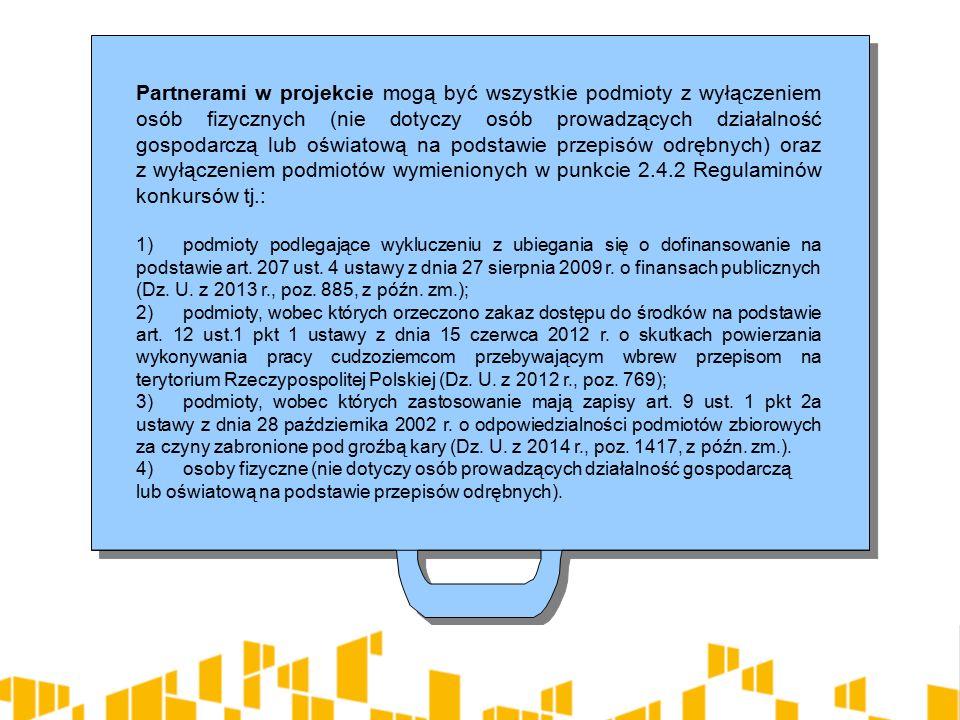 Partnerami w projekcie mogą być wszystkie podmioty z wyłączeniem osób fizycznych (nie dotyczy osób prowadzących działalność gospodarczą lub oświatową na podstawie przepisów odrębnych) oraz z wyłączeniem podmiotów wymienionych w punkcie 2.4.2 Regulaminów konkursów tj.: 1)podmioty podlegające wykluczeniu z ubiegania się o dofinansowanie na podstawie art.