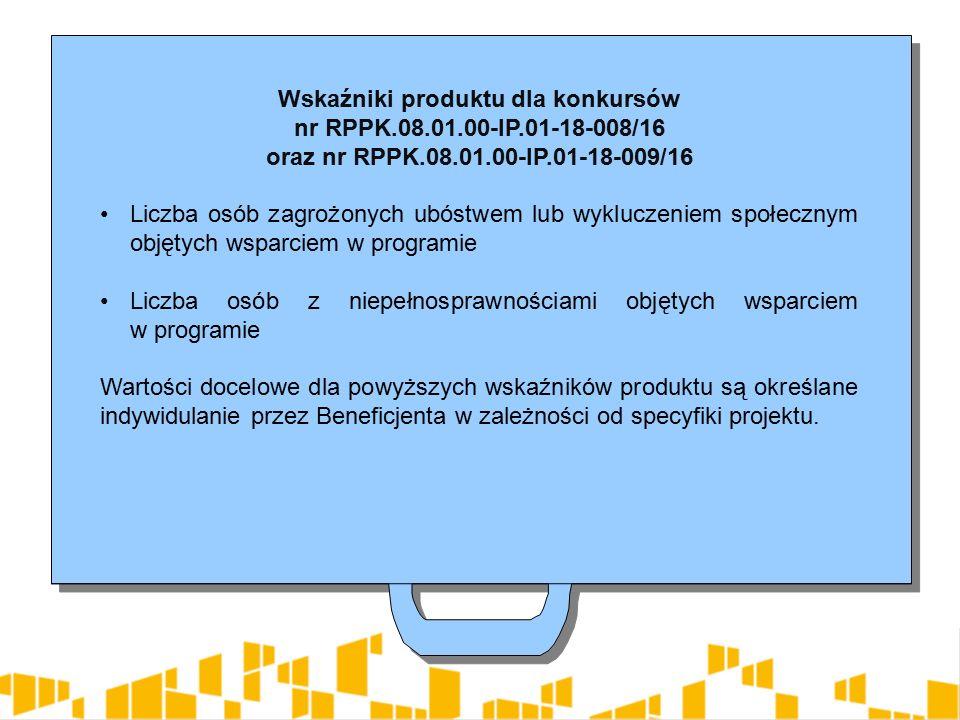 Wskaźniki produktu dla konkursów nr RPPK.08.01.00-IP.01-18-008/16 oraz nr RPPK.08.01.00-IP.01-18-009/16 Liczba osób zagrożonych ubóstwem lub wykluczeniem społecznym objętych wsparciem w programie Liczba osób z niepełnosprawnościami objętych wsparciem w programie Wartości docelowe dla powyższych wskaźników produktu są określane indywidulanie przez Beneficjenta w zależności od specyfiki projektu.