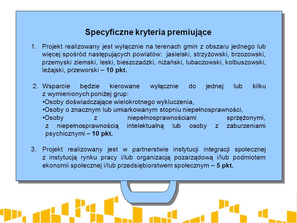 Specyficzne kryteria premiujące 1.Projekt realizowany jest wyłącznie na terenach gmin z obszaru jednego lub więcej spośród następujących powiatów: jasielski, strzyżowski, brzozowski, przemyski ziemski, leski, bieszczadzki, niżański, lubaczowski, kolbuszowski, leżajski, przeworski – 10 pkt.