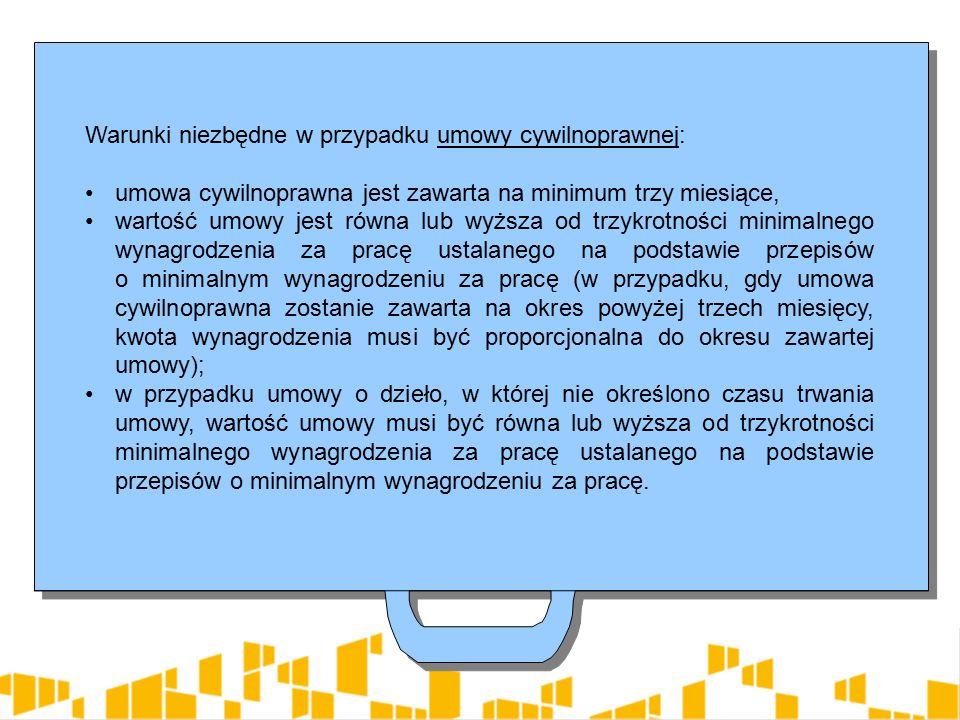 Warunki niezbędne w przypadku umowy cywilnoprawnej: umowa cywilnoprawna jest zawarta na minimum trzy miesiące, wartość umowy jest równa lub wyższa od trzykrotności minimalnego wynagrodzenia za pracę ustalanego na podstawie przepisów o minimalnym wynagrodzeniu za pracę (w przypadku, gdy umowa cywilnoprawna zostanie zawarta na okres powyżej trzech miesięcy, kwota wynagrodzenia musi być proporcjonalna do okresu zawartej umowy); w przypadku umowy o dzieło, w której nie określono czasu trwania umowy, wartość umowy musi być równa lub wyższa od trzykrotności minimalnego wynagrodzenia za pracę ustalanego na podstawie przepisów o minimalnym wynagrodzeniu za pracę.