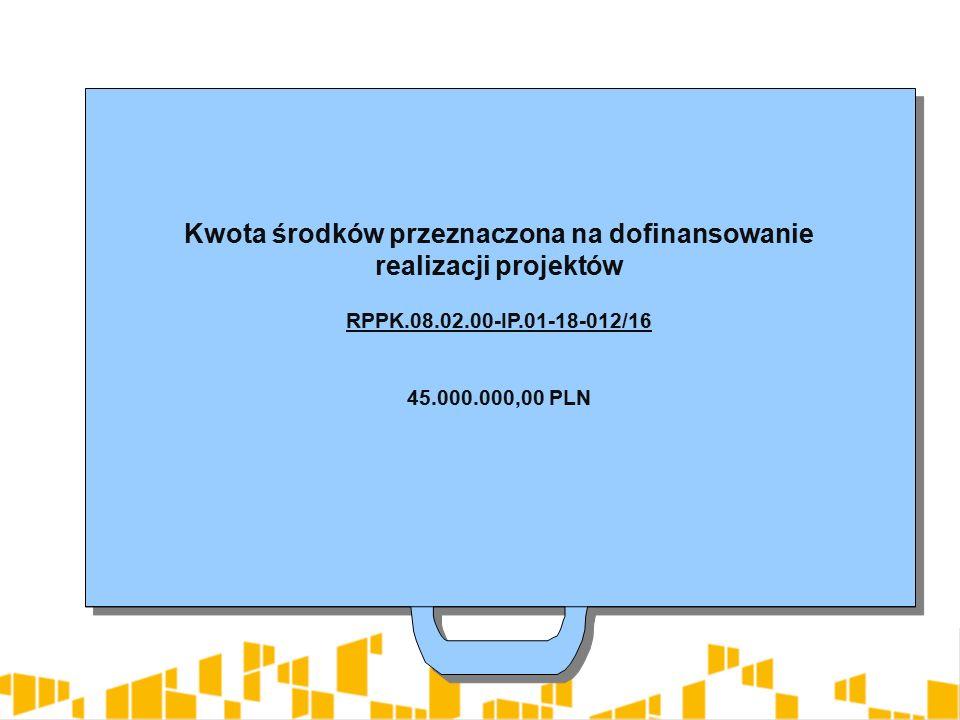 Kwota środków przeznaczona na dofinansowanie realizacji projektów RPPK.08.02.00-IP.01-18-012/16 45.000.000,00 PLN Kwota środków przeznaczona na dofinansowanie realizacji projektów RPPK.08.02.00-IP.01-18-012/16 45.000.000,00 PLN
