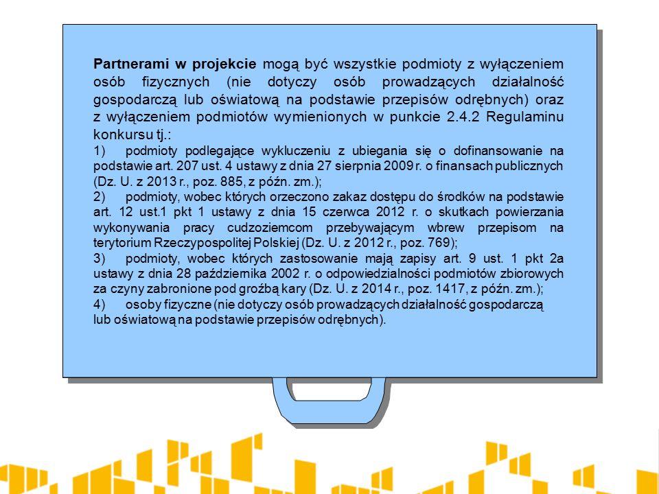 Partnerami w projekcie mogą być wszystkie podmioty z wyłączeniem osób fizycznych (nie dotyczy osób prowadzących działalność gospodarczą lub oświatową na podstawie przepisów odrębnych) oraz z wyłączeniem podmiotów wymienionych w punkcie 2.4.2 Regulaminu konkursu tj.: 1)podmioty podlegające wykluczeniu z ubiegania się o dofinansowanie na podstawie art.