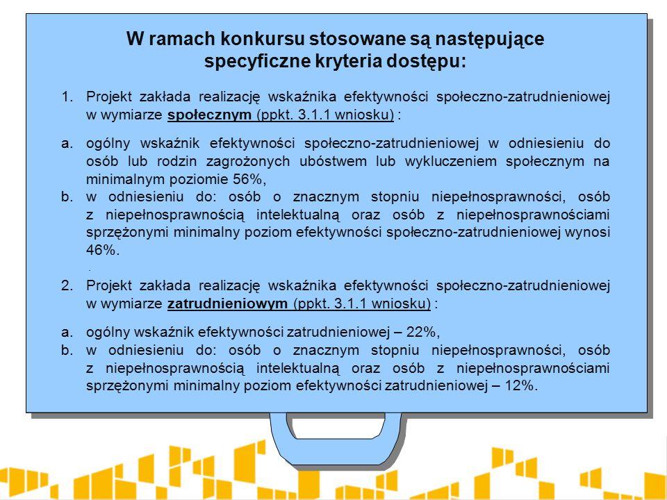 W ramach konkursu stosowane są następujące specyficzne kryteria dostępu: 1.Projekt zakłada realizację wskaźnika efektywności społeczno-zatrudnieniowej w wymiarze społecznym (ppkt.