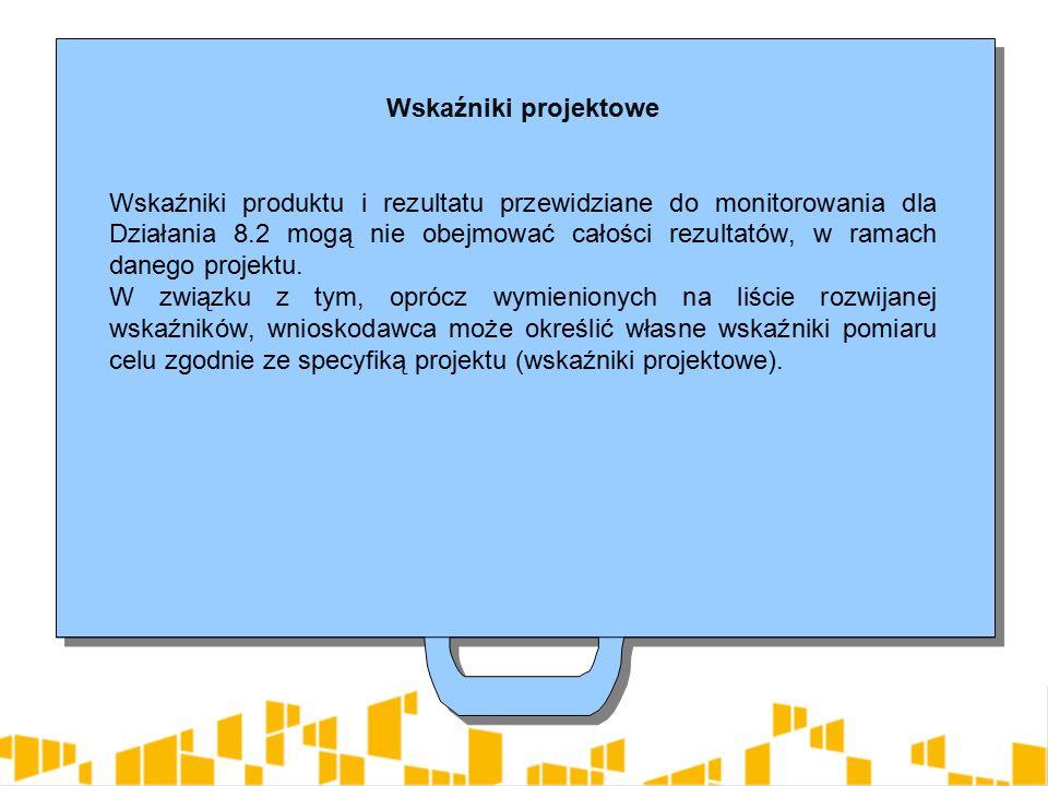 Wskaźniki projektowe Wskaźniki produktu i rezultatu przewidziane do monitorowania dla Działania 8.2 mogą nie obejmować całości rezultatów, w ramach danego projektu.