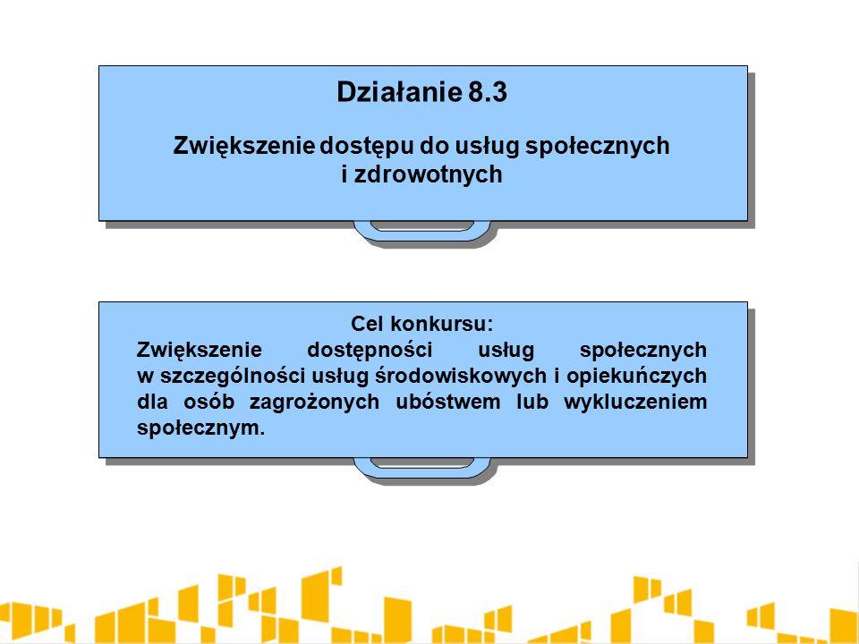 Działanie 8.3 Zwiększenie dostępu do usług społecznych i zdrowotnych Działanie 8.3 Zwiększenie dostępu do usług społecznych i zdrowotnych Cel konkursu: Zwiększenie dostępności usług społecznych w szczególności usług środowiskowych i opiekuńczych dla osób zagrożonych ubóstwem lub wykluczeniem społecznym.