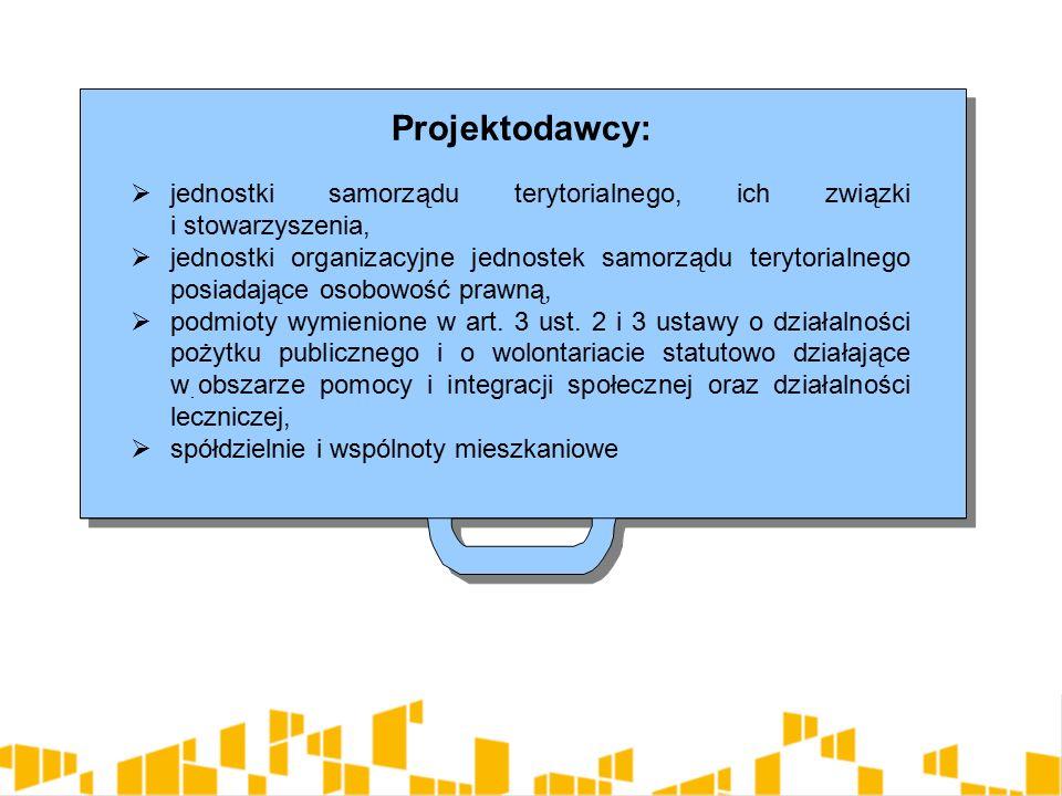 Projektodawcy:  jednostki samorządu terytorialnego, ich związki i stowarzyszenia,  jednostki organizacyjne jednostek samorządu terytorialnego posiadające osobowość prawną,  podmioty wymienione w art.