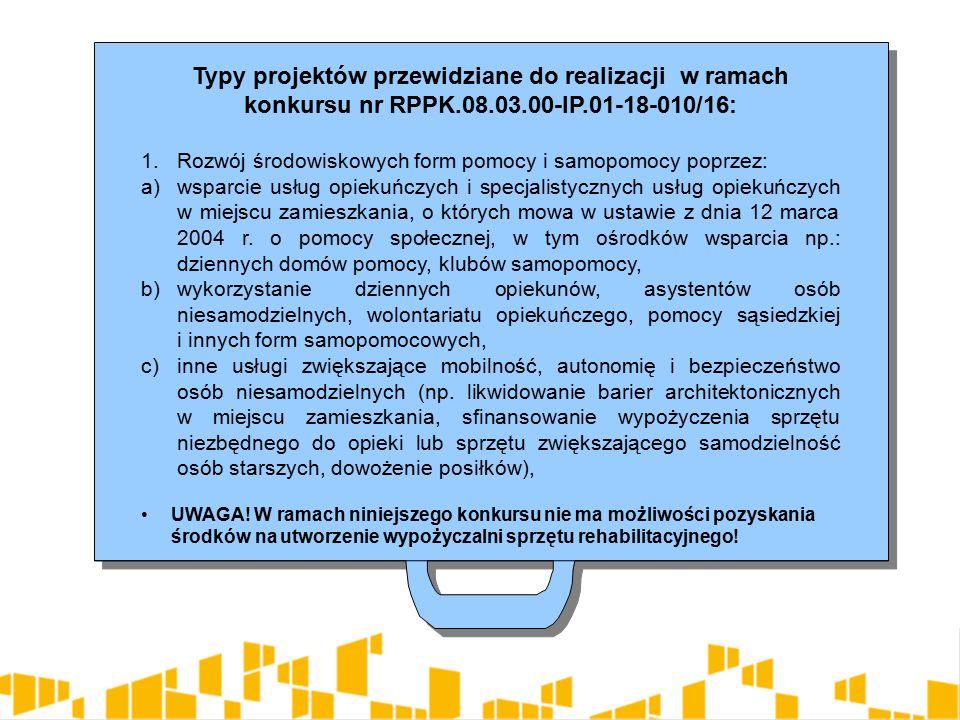 Typy projektów przewidziane do realizacji w ramach konkursu nr RPPK.08.03.00-IP.01-18-010/16: 1.Rozwój środowiskowych form pomocy i samopomocy poprzez: a)wsparcie usług opiekuńczych i specjalistycznych usług opiekuńczych w miejscu zamieszkania, o których mowa w ustawie z dnia 12 marca 2004 r.
